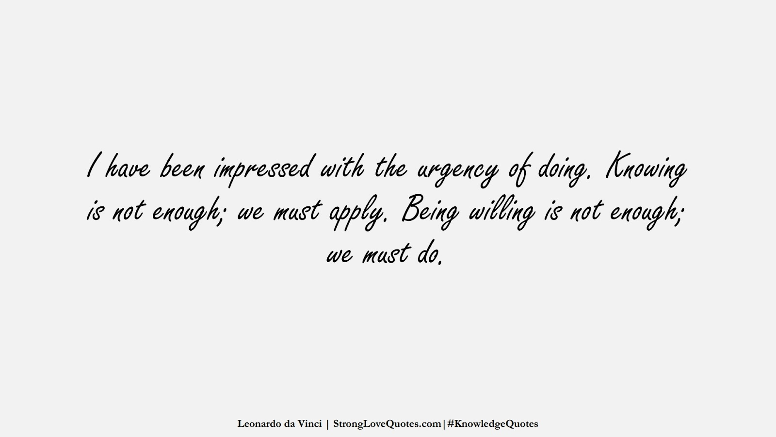 I have been impressed with the urgency of doing. Knowing is not enough; we must apply. Being willing is not enough; we must do. (Leonardo da Vinci);  #KnowledgeQuotes