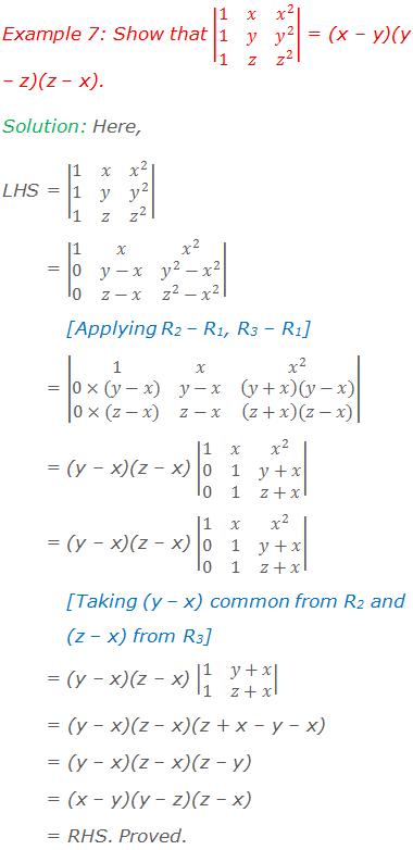 Example 7: Show that |■(1&x&x^2@1&y&y^2@1&z&z^2 )| = (x – y)(y – z)(z – x). Solution: Here, LHS = |■(1&x&x^2@1&y&y^2@1&z&z^2 )|         = |■(1&x&x^2@0&y-x&y^2-x^2@0&z-x&z^2-x^2 )|  [Applying R2 – R1, R3 – R1]         = |■(1&x&x^2@0×(y-x)&y-x&(y+x)(y-x)@0×(z-x)&z-x&(z+x)(z-x))|         = (y – x)(z – x) |■(1&x&x^2@0&1&y+x@0&1&z+x)|  [Taking (y – x) common from R2 and  (z – x) from R3]          = (y – x)(z – x) |■(1&y+x@1&z+x)|          = (y – x)(z – x)(z + x – y – x)          = (y – x)(z – x)(z – y)          = (x – y)(y – z)(z – x)          = RHS. Proved.