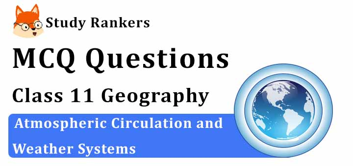 MCQ Questions for Class 11 Geography: Ch 10 Atmospheric Circulation and Weather Systems