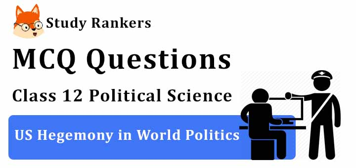 MCQ Questions for Class 12 Political Science: Ch 3 US Hegemony in World Politics