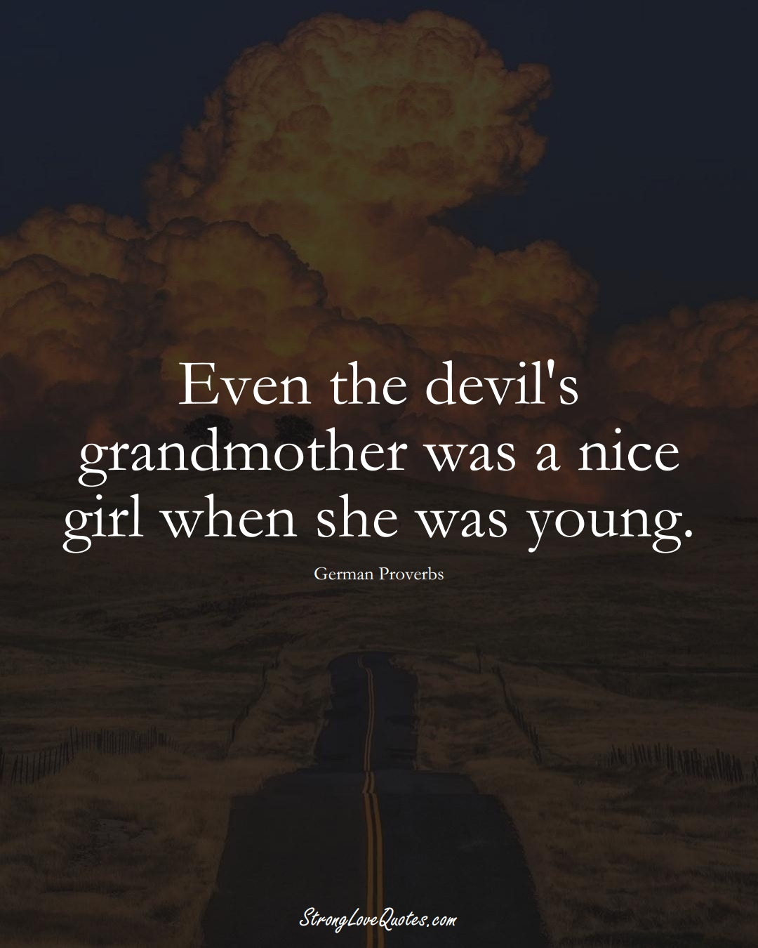 Even the devil's grandmother was a nice girl when she was young. (German Sayings);  #EuropeanSayings