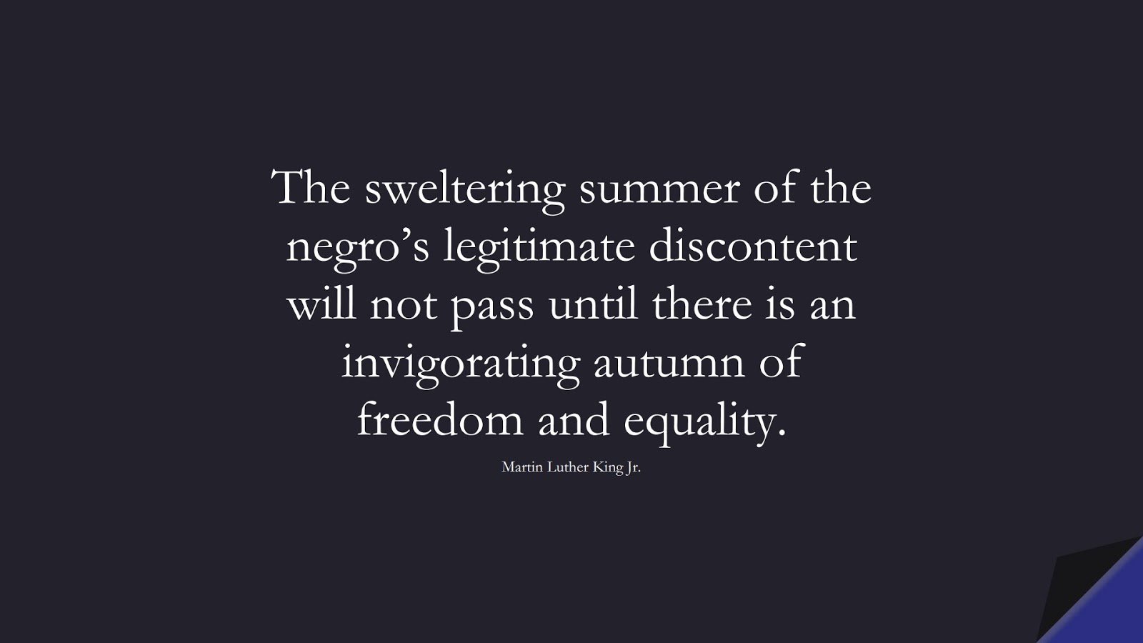 The sweltering summer of the negro's legitimate discontent will not pass until there is an invigorating autumn of freedom and equality. (Martin Luther King Jr.);  #MartinLutherKingJrQuotes
