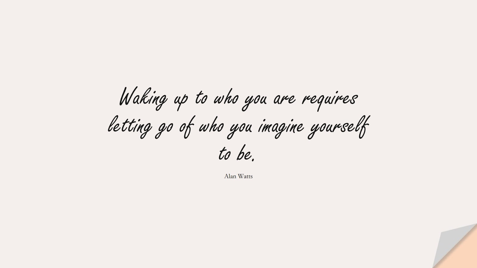 Waking up to who you are requires letting go of who you imagine yourself to be. (Alan Watts);  #BeYourselfQuotes