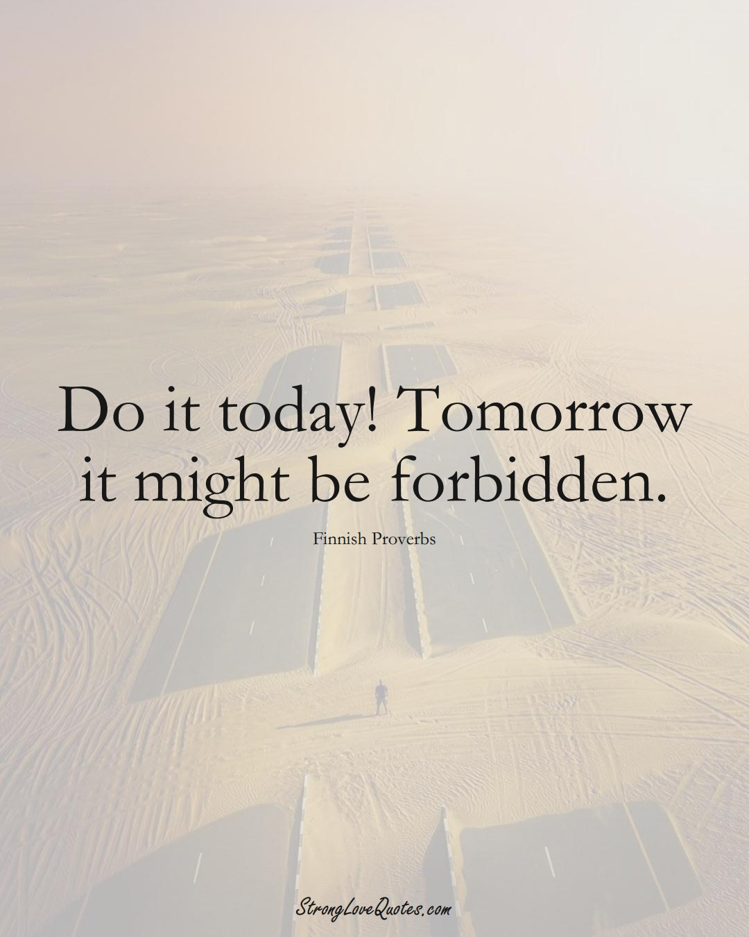 Do it today! Tomorrow it might be forbidden. (Finnish Sayings);  #EuropeanSayings