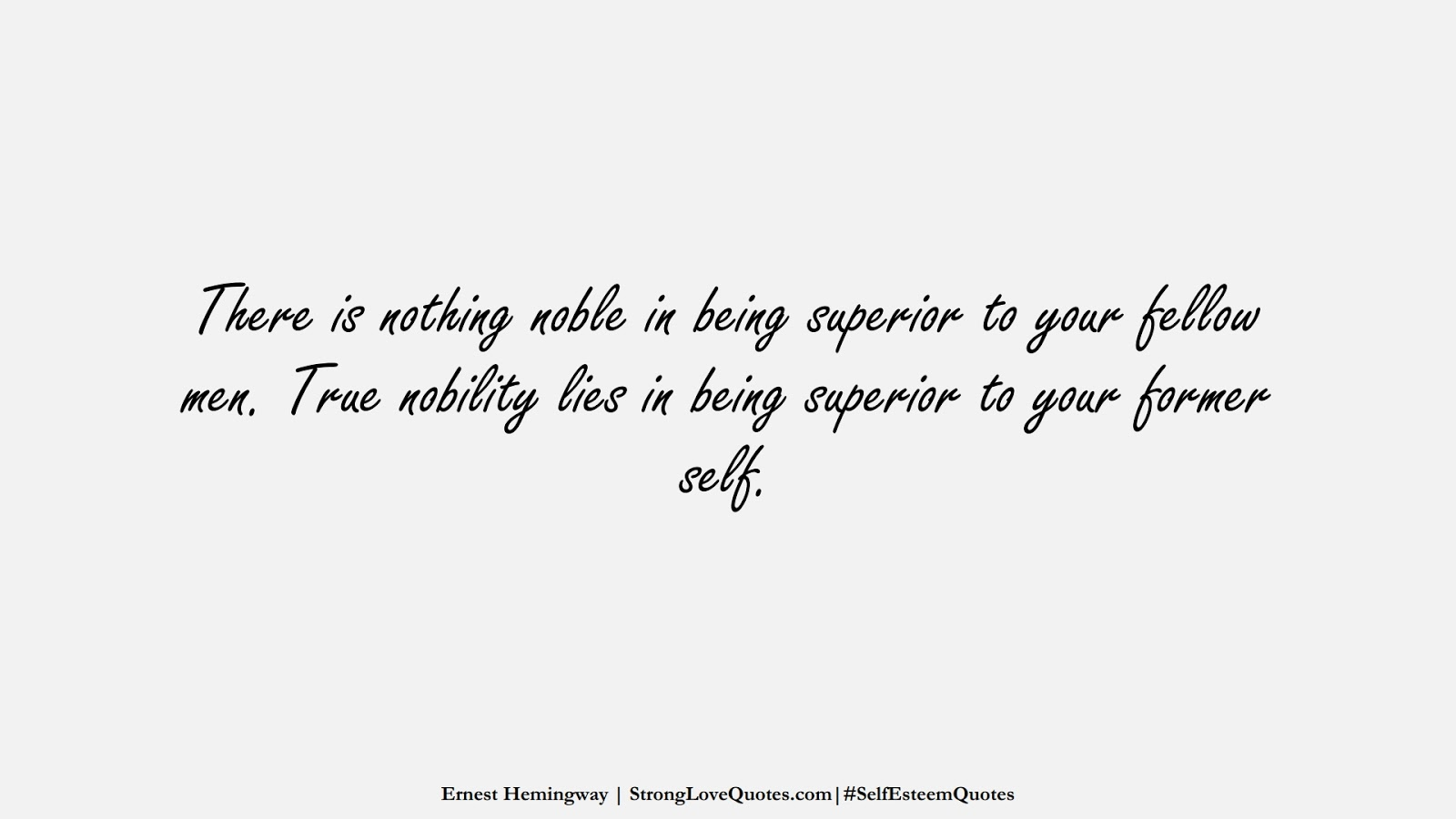 There is nothing noble in being superior to your fellow men. True nobility lies in being superior to your former self. (Ernest Hemingway);  #SelfEsteemQuotes