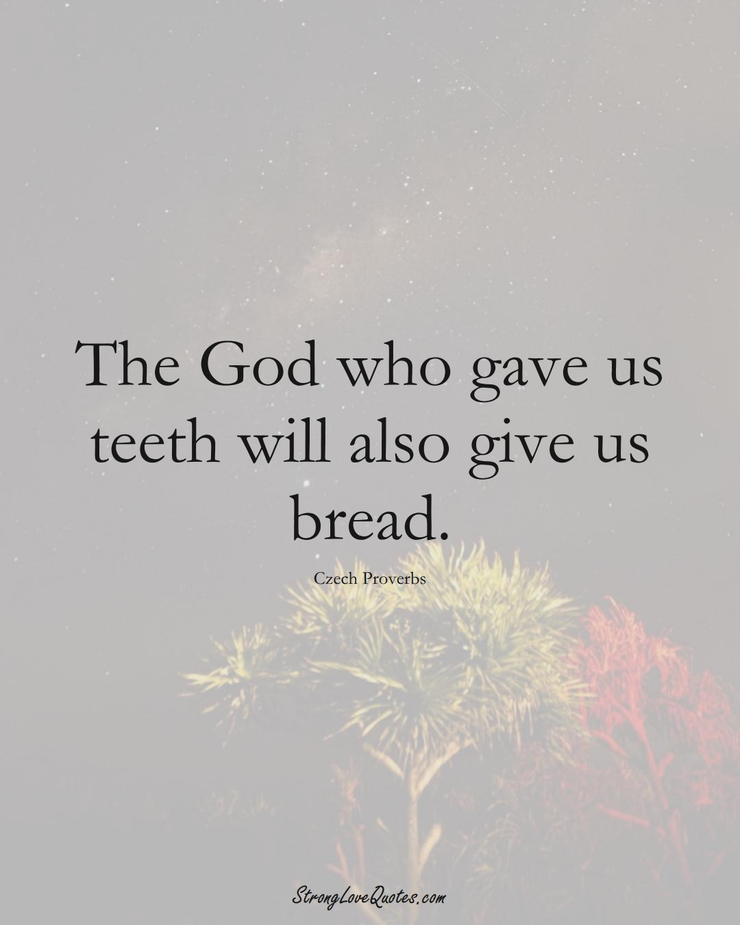 The God who gave us teeth will also give us bread. (Czech Sayings);  #EuropeanSayings