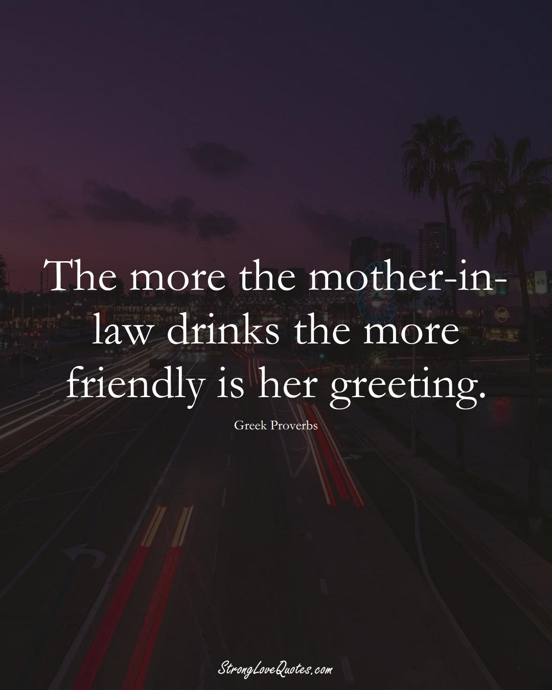 The more the mother-in-law drinks the more friendly is her greeting. (Greek Sayings);  #EuropeanSayings