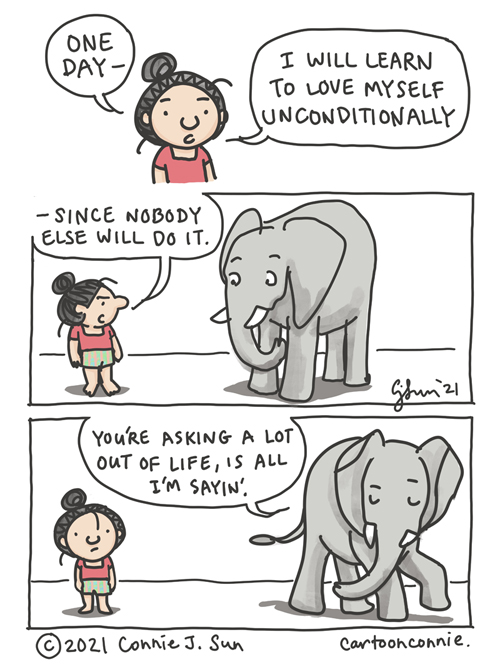 """Webcomic strip by Connie Sun, cartoonconnie. 3-panel comic with a girl in a bun talking to an elephant. Comic text, girl: """"One day, I will learn to love myself unconditionally -- since nobody else will do it."""" [glares at elephant] Elephant: """"You're asking a lot out of life is all I'm sayin'."""""""