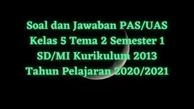Soal dan Jawaban PAS/UAS Kelas 5 Tema 2 Semester 1 SD/MI Kurikulum 2013 TP 2020/2021