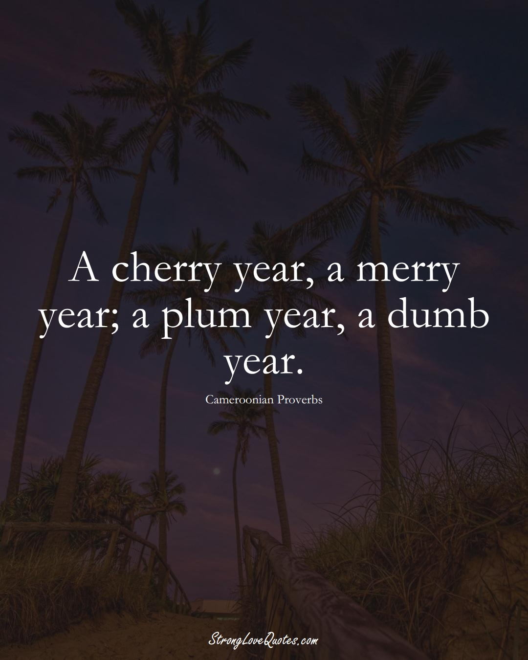 A cherry year, a merry year; a plum year, a dumb year. (Cameroonian Sayings);  #AfricanSayings