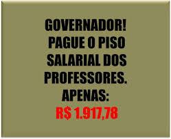 Governador pague o piso salarial dos professores é apenas: R$ 1.917,78