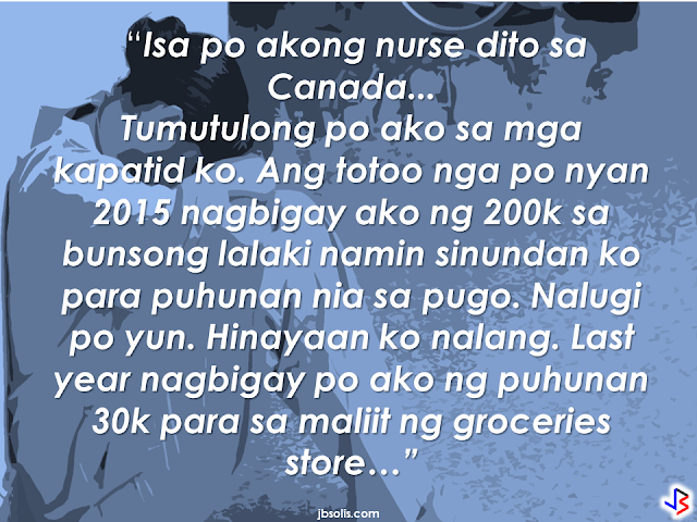 A universal notion that an OFW lives a happy, abundant life abroad, enjoying luxurious lifestyle with lots of money is definitely a myth. it is a sad thing that people judge the OFW based on what they see on their facebook posts, the amount of remittance they send, the contents of the balikbayan boxes they are sending once in a while. Even the country where they are working. But all of these does not equate to the real situation of an OFW. The meal they skipped, the sleepless nights, the fatigue from loads of work, the river they cried every time they are being attacked by homesickness. Of course, they will never tell anyone about these hardships. They will post their best photos on facebook or instagram dining in a classy restaurant, going on a nice park, striking a pose or having a selfie against a famous landmark on their host country, sharing happy faces of their friends. Deep inside the heart of an OFW is sadness that you will never understand unless you become one of them, unless you tried being an OFW.  The thought that their family back home appreciates the things they do can appease that sadness somehow. But what would an OFW feel if all their efforts seems  not  enough and they want more from you. Without any words of gratitude but instead  you heard otherwise. Just like the story of an OFW in Canada, whom the message was featured in a facebook page Peso Sense.                     The OFW is working as a nurse in Canada who helps her siblings in the Philippines, [as she described in her message that she has a youngest brother before her so we assumed that she's a female.] giving them funds to start small businesses. First, a quail business that went down followed by a small grocery store. On top of this, she is giving her siblings  anything they requested like shoes or fancy watches for instance, anything that she can afford to buy.  The problem started when her elder brother ask her to buy them a car. that's when the the words of her brother became harsh 