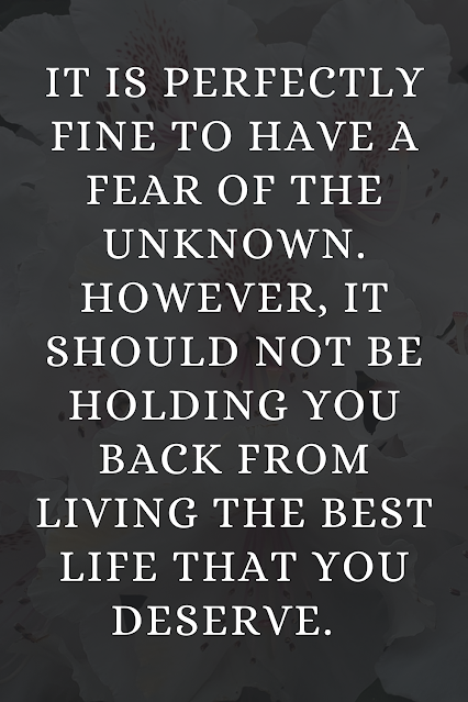 It is perfectly fine to have a fear of the unknown. However, it should not be holding you back from living the best life that you deserve. Being strong requires you to view change as new opportunity.