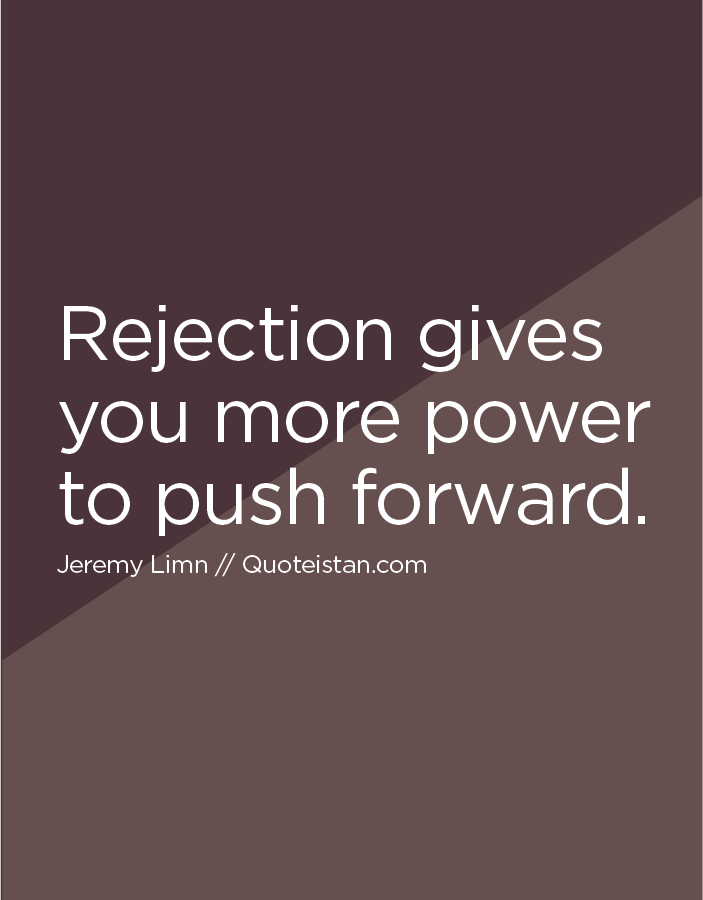 Rejection gives you more power to push forward.