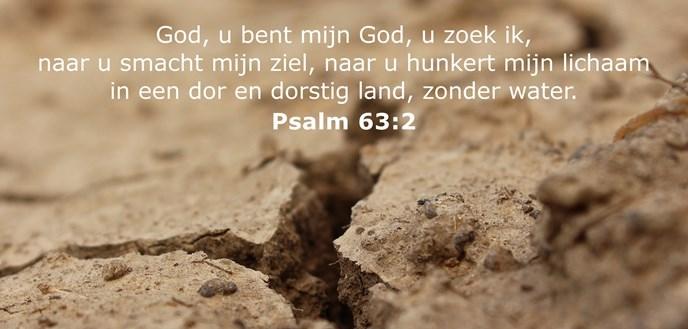 God, u bent mijn God, u zoek ik, naar u smacht mijn ziel, naar u hunkert mijn lichaam in een dor en dorstig land, zonder water.