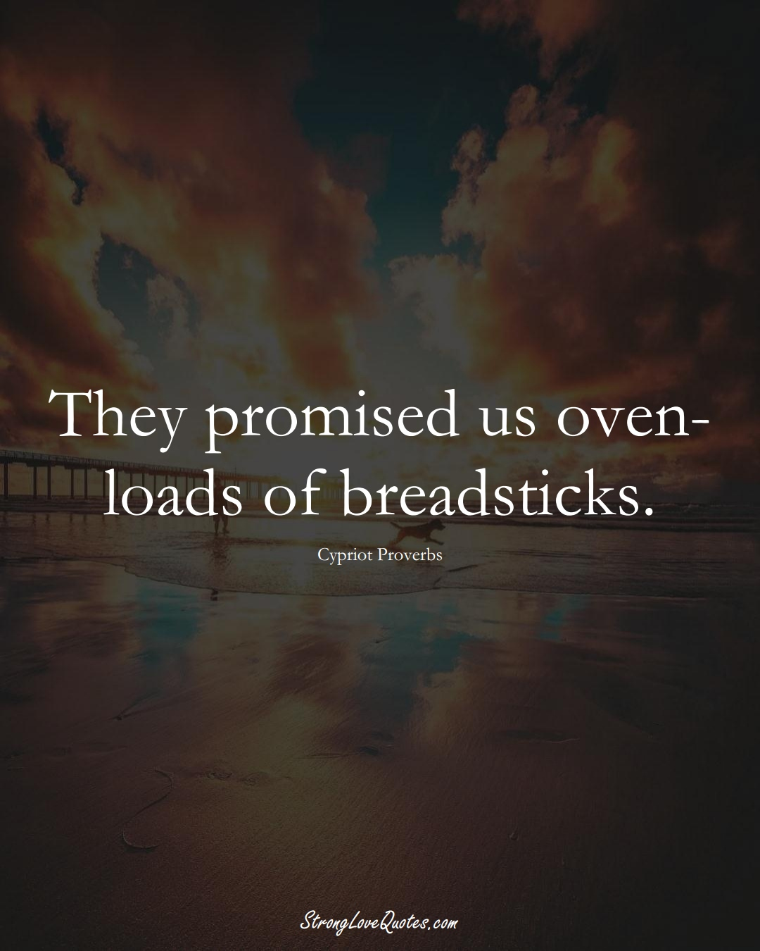 They promised us oven-loads of breadsticks. (Cypriot Sayings);  #MiddleEasternSayings