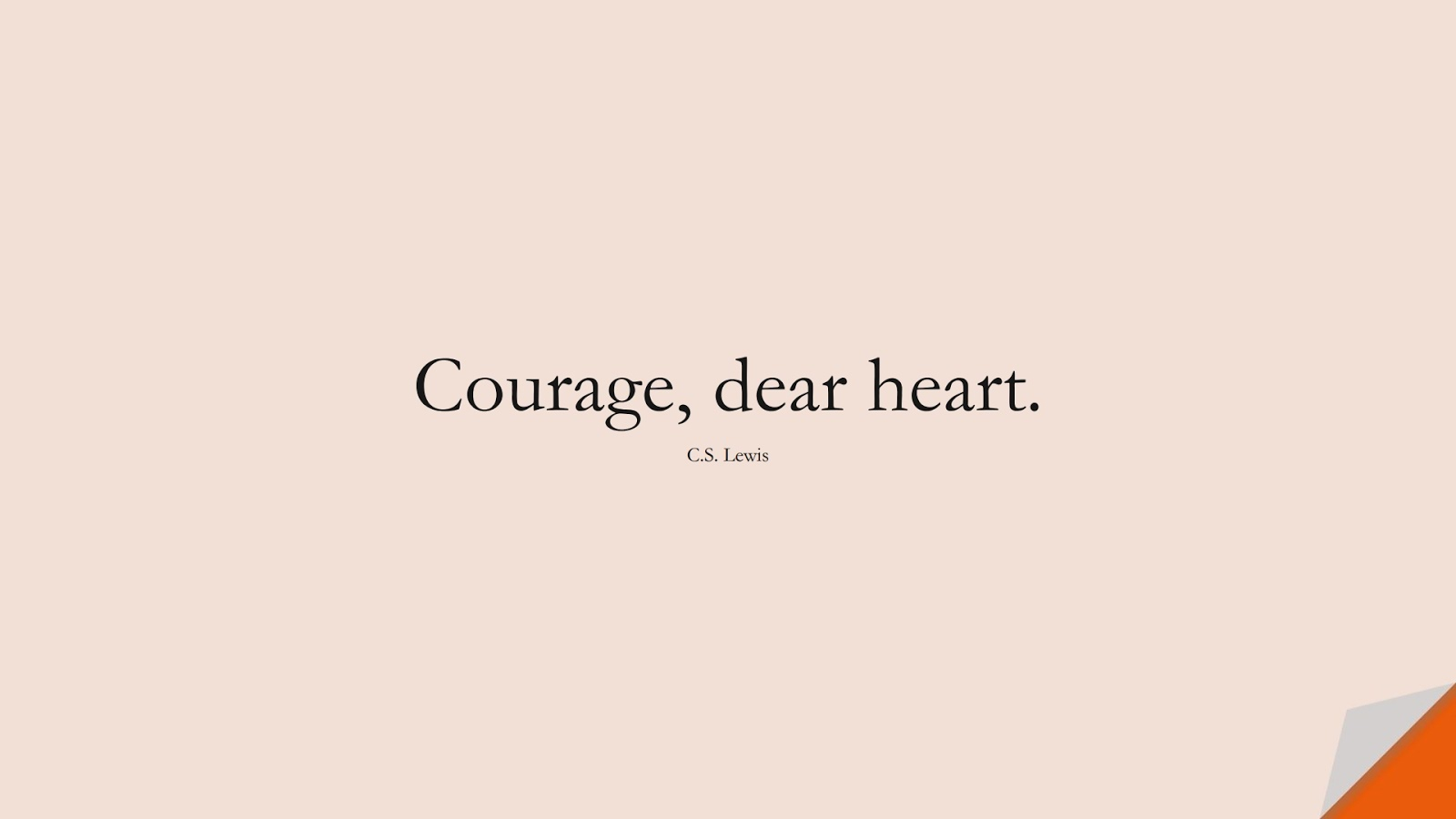 Courage, dear heart. (C.S. Lewis);  #ShortQuotes