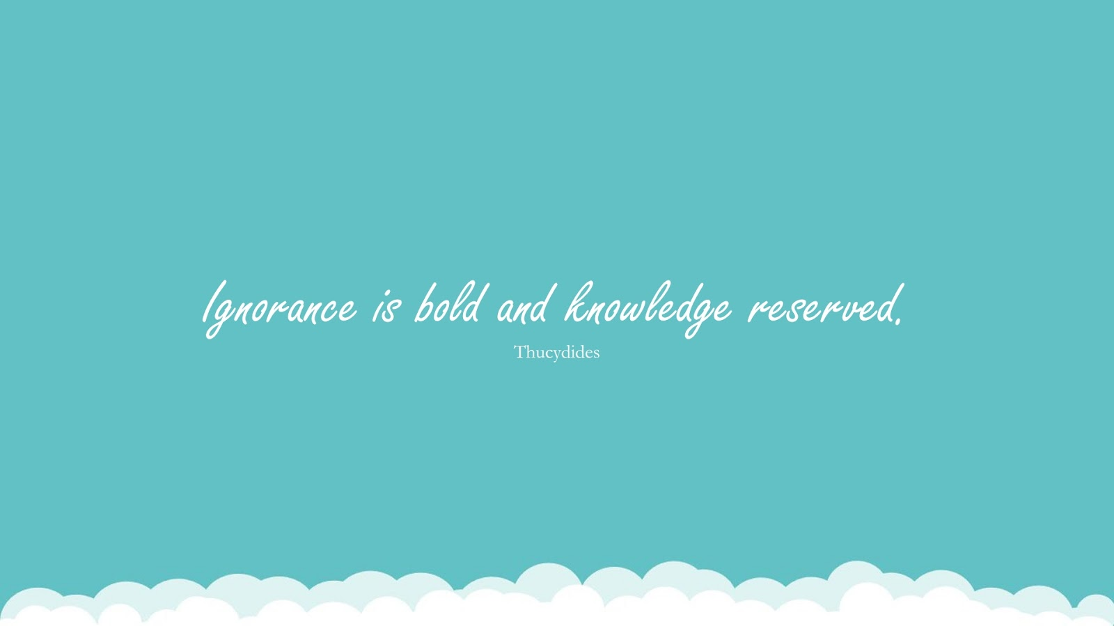 Ignorance is bold and knowledge reserved. (Thucydides);  #KnowledgeQuotes
