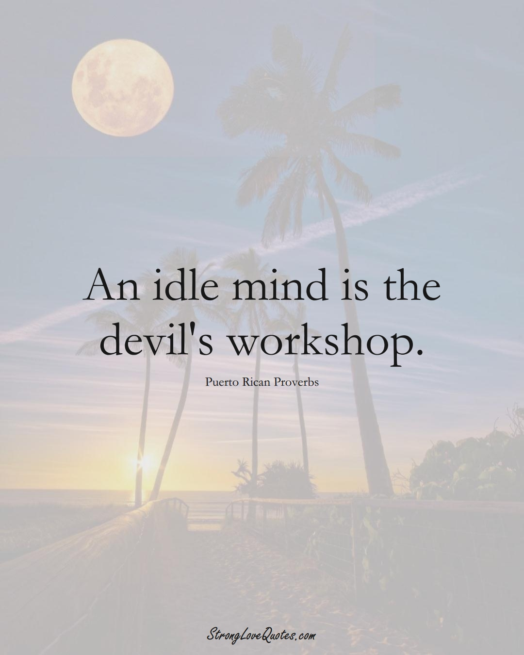An idle mind is the devil's workshop. (Puerto Rican Sayings);  #CaribbeanSayings