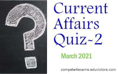 March 2021 Current Affairs Quiz-2 (#CurrentAffairs)(#compete4exams)(#ssc)(#upsc)(#eduvictors)