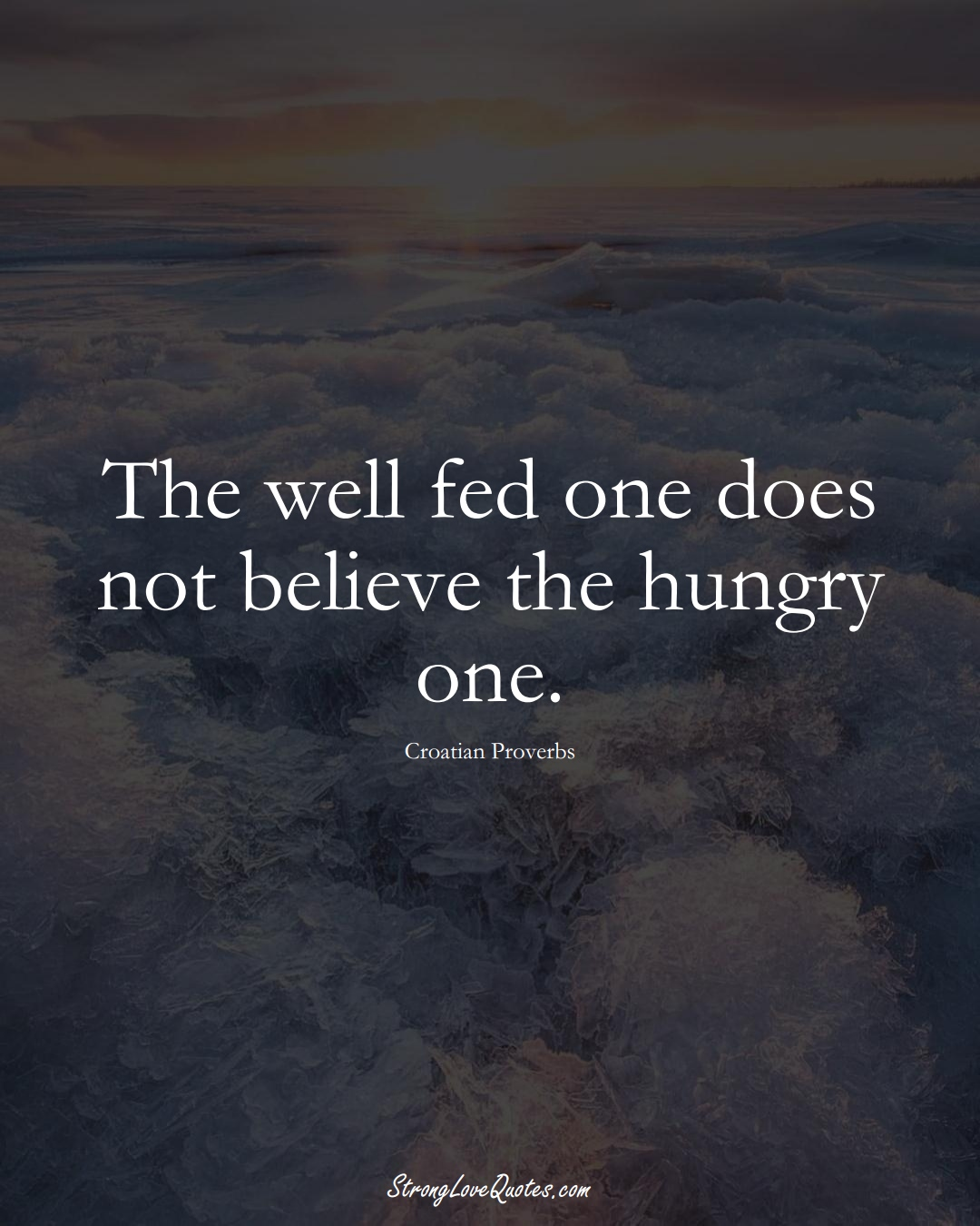 The well fed one does not believe the hungry one. (Croatian Sayings);  #EuropeanSayings