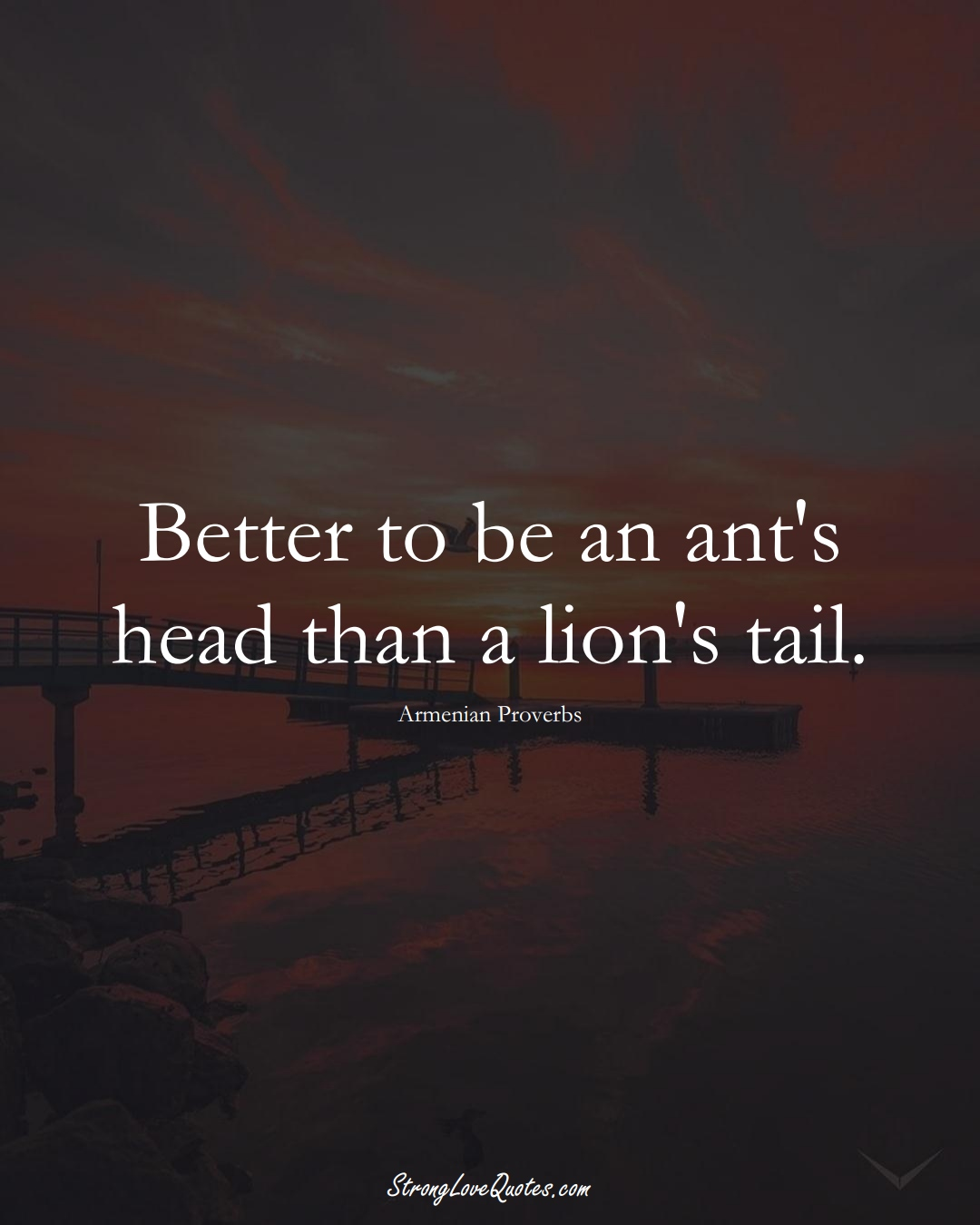 Better to be an ant's head than a lion's tail. (Armenian Sayings);  #AsianSayings
