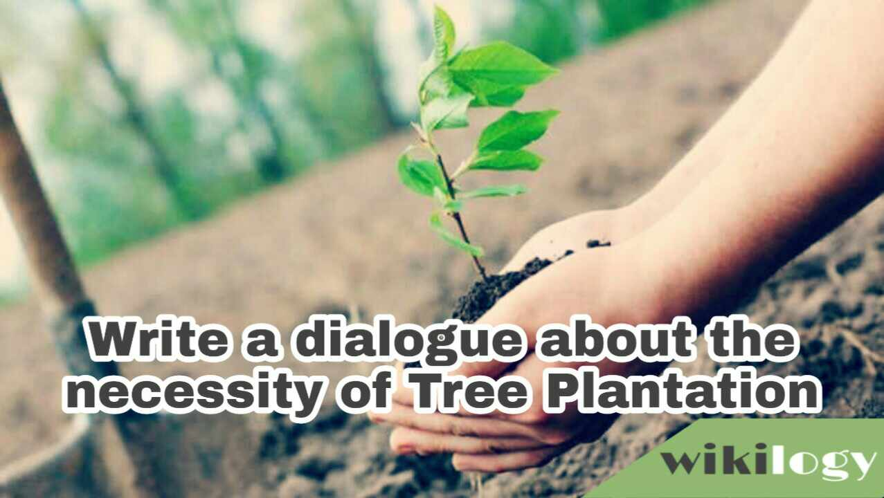 Write a dialogue between you and your friend about the necessity/ importance of Tree Plantation