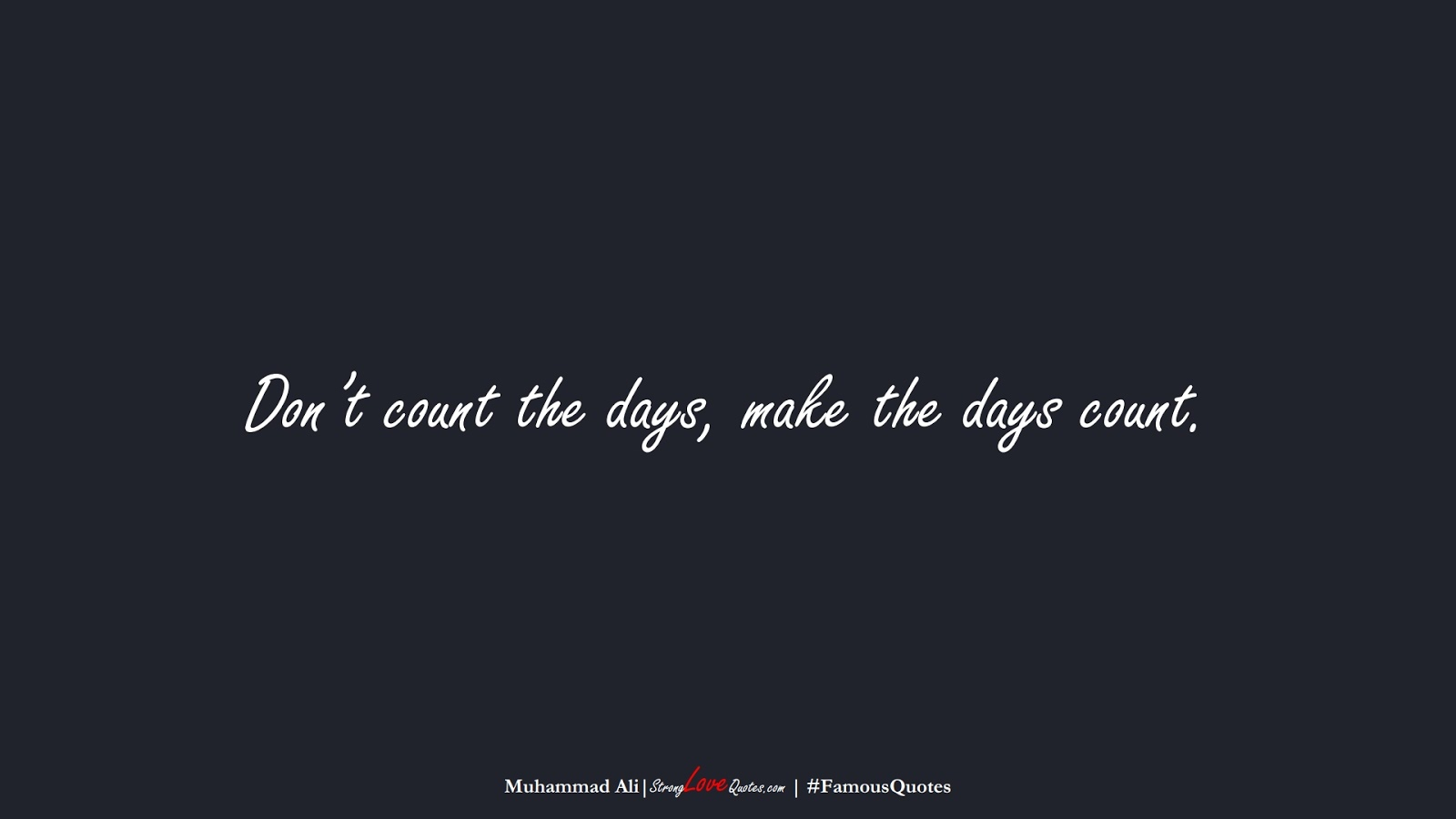 Don't count the days, make the days count. (Muhammad Ali);  #FamousQuotes
