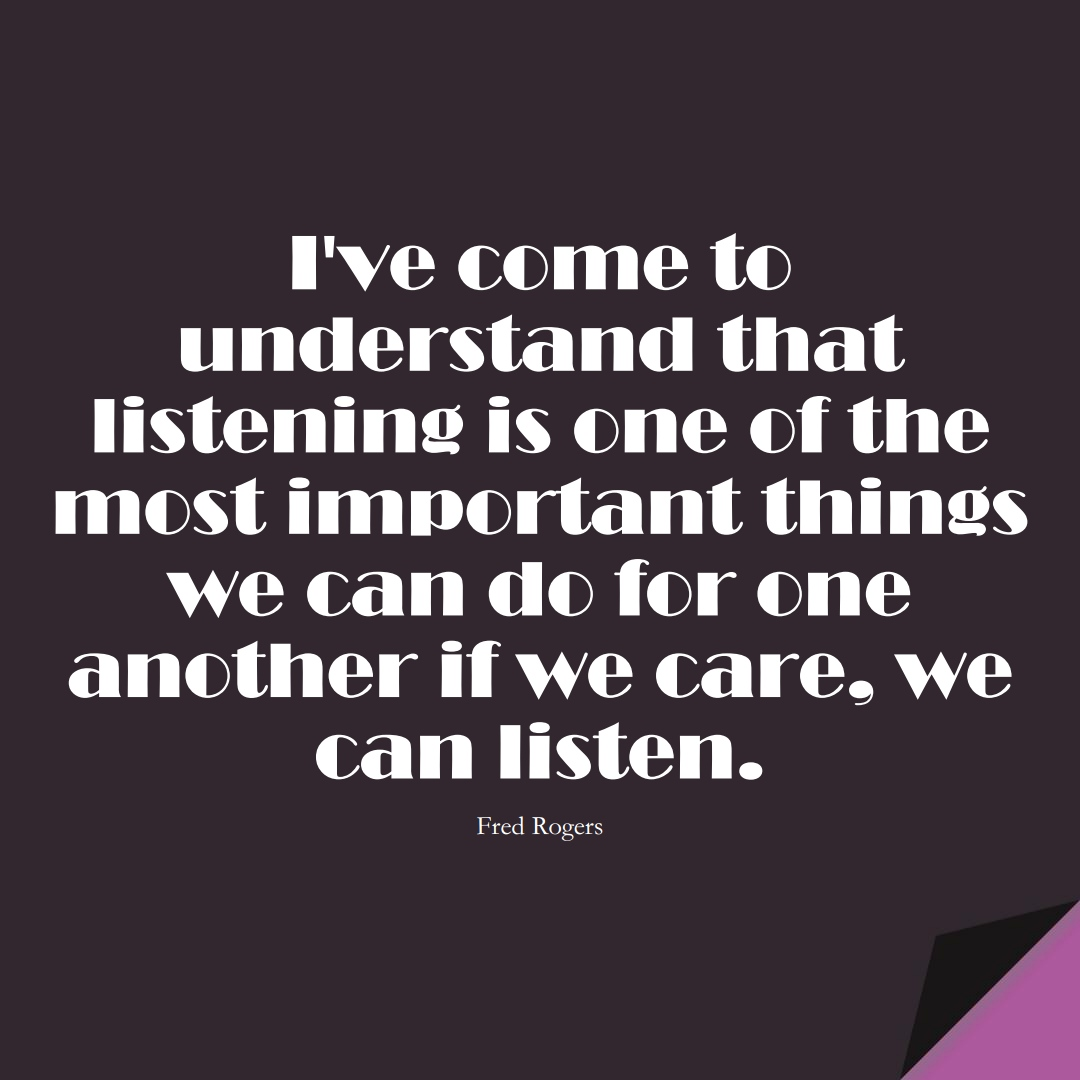 I've come to understand that listening is one of the most important things we can do for one another… if we care, we can listen. (Fred Rogers);  #BestQuotes