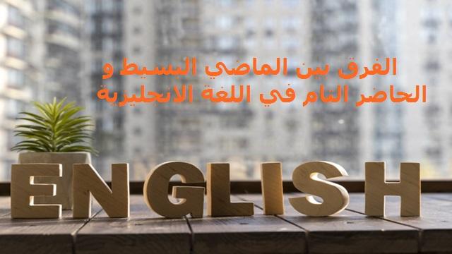 الفرق بين الماضي البسيط والحاضر التام في اللغة الانجليزية