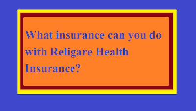 What insurance can you do with Religare Health Insurance?