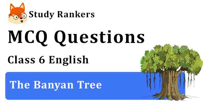 MCQ Questions for Class 6 English Chapter 10 The Banyan Tree Honeysuckle