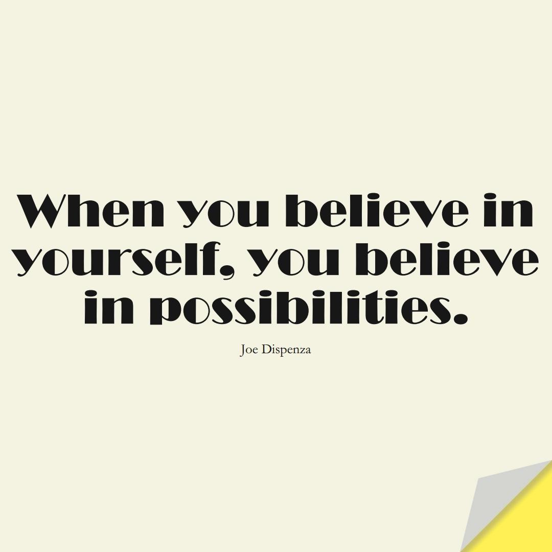 When you believe in yourself, you believe in possibilities. (Joe Dispenza);  #LoveYourselfQuotes