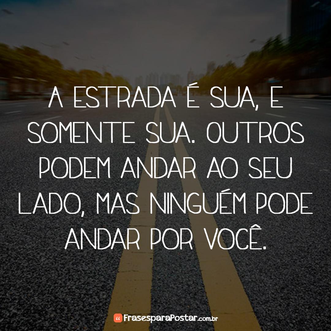 A estrada é sua, e somente sua. Outros podem andar ao seu lado, mas ninguém pode andar por você.