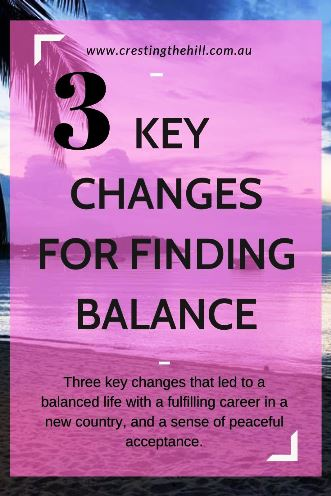 Three key changes that led to a balanced life with a fulfilling career in a new country, and a sense of peaceful acceptance.
