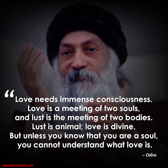 """Love needs immense consciousness. Love is a meeting of two souls, and lust is the meeting of two bodies. Lust is animal; love is divine. But unless you know that you are a soul, you cannot understand what love is."""