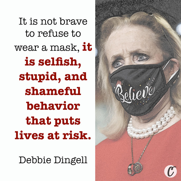 It is not brave to refuse to wear a mask, it is selfish, stupid, and shameful behavior that puts lives at risk. — Rep. Debbie Dingell (D-Mich.)