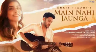 Ankit Tiwari - Main Nahi Jaunga Lyrics
