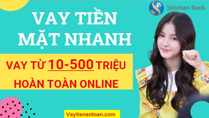 Vay tiền mặt đến 500 triệu, Vay Online, Vay nhanh trong ngày tại Shinhan Bank