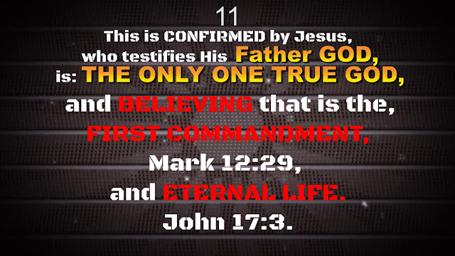 This is CONFIRMED by Jesus, who testifies His Father GOD, is: THE ONLY ONE TRUE GOD, and BELIEVING that is the, FIRST COMMANDMENT, Mark 12:29, and ETERNAL LIFE. John 17:3.
