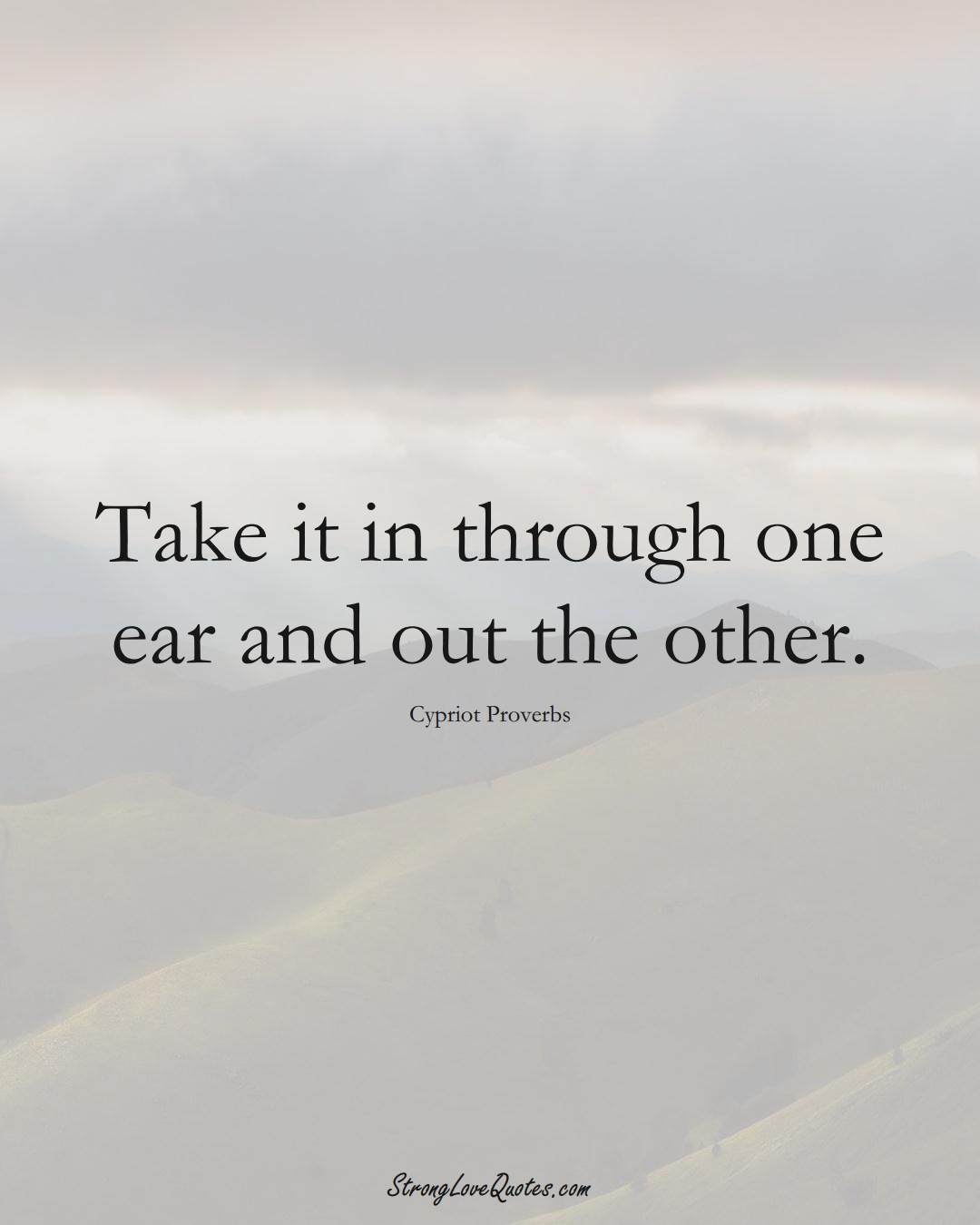 Take it in through one ear and out the other. (Cypriot Sayings);  #MiddleEasternSayings