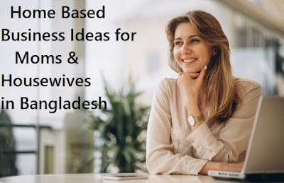 Home based business ideas for housewives in Bangladesh