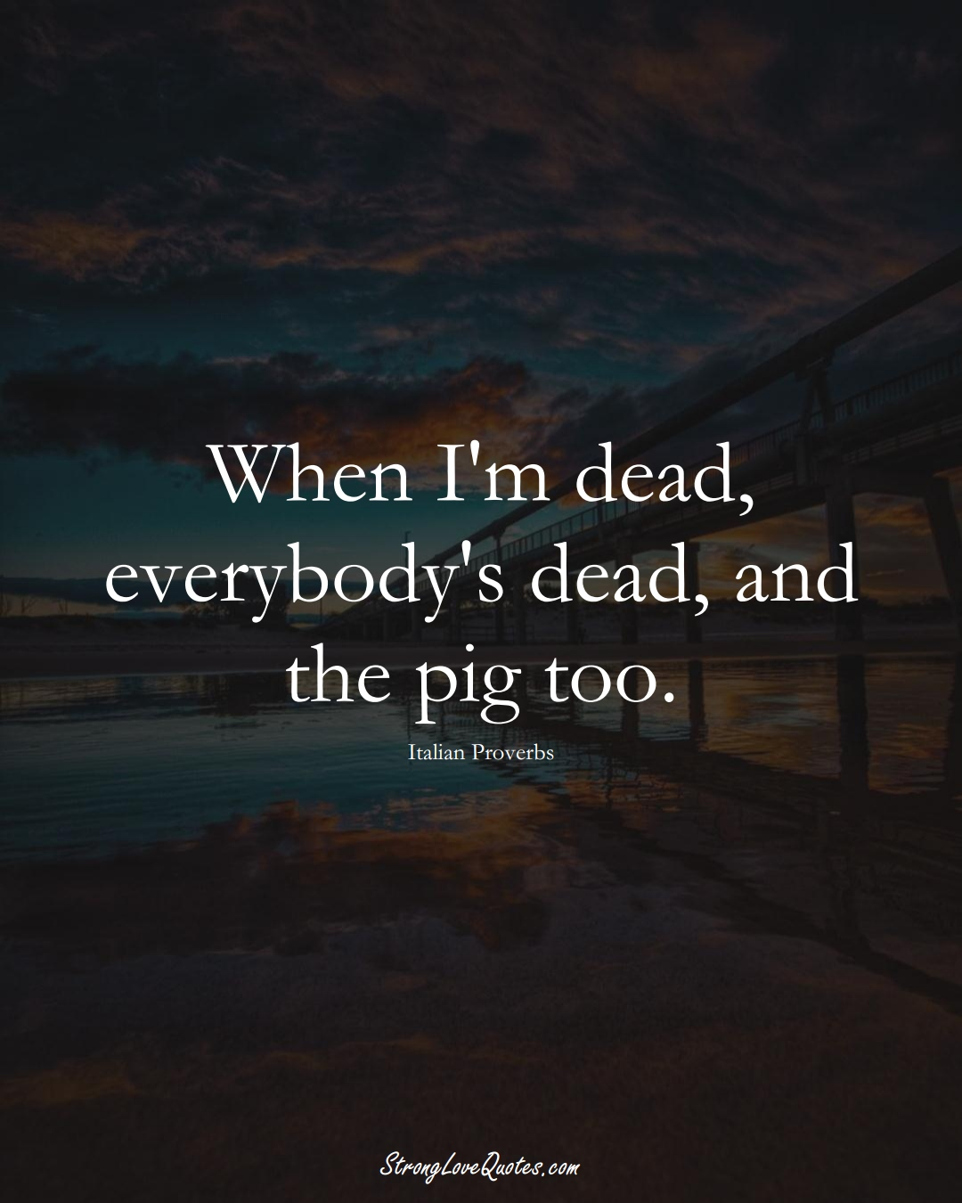 When I'm dead, everybody's dead, and the pig too. (Italian Sayings);  #EuropeanSayings