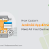 How Custom Android App Development Meet All Your Business Needs