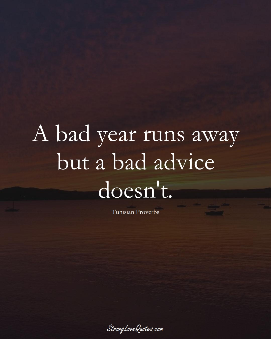 A bad year runs away but a bad advice doesn't. (Tunisian Sayings);  #AfricanSayings