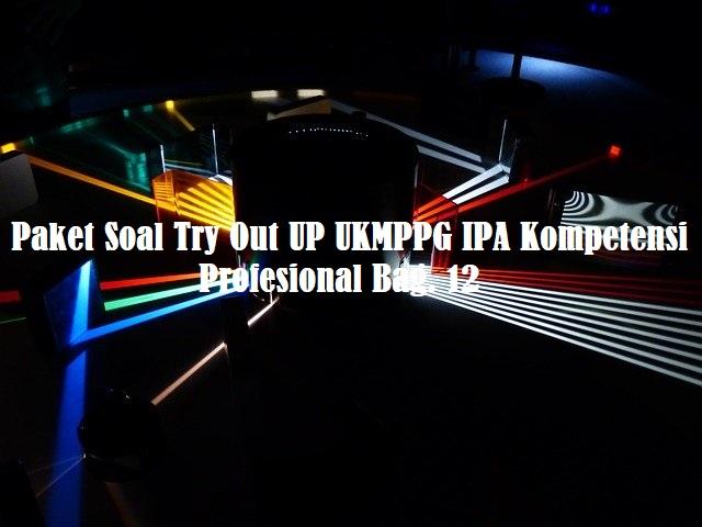 Paket Soal Try Out UP UKMPPG IPA Kompetensi Profesional Bag. 12