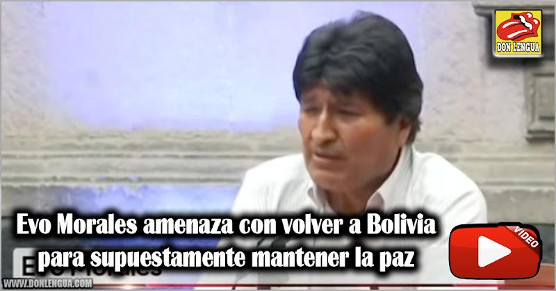Evo Morales amenaza con volver a Bolivia para supuestamente mantener la paz