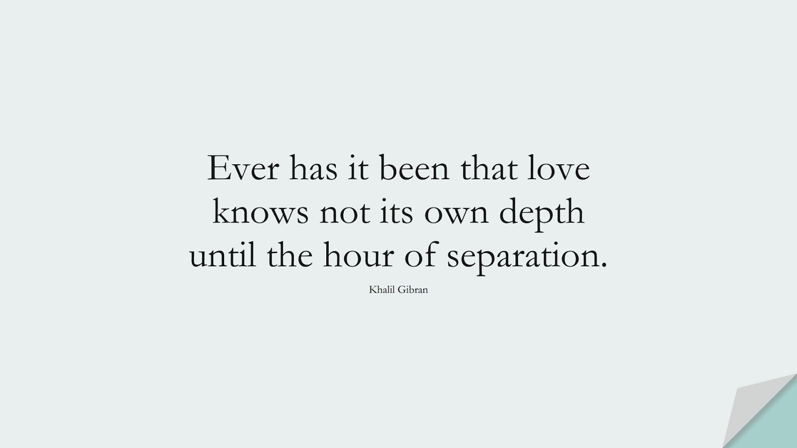 Ever has it been that love knows not its own depth until the hour of separation. (Khalil Gibran);  #LoveQuotes