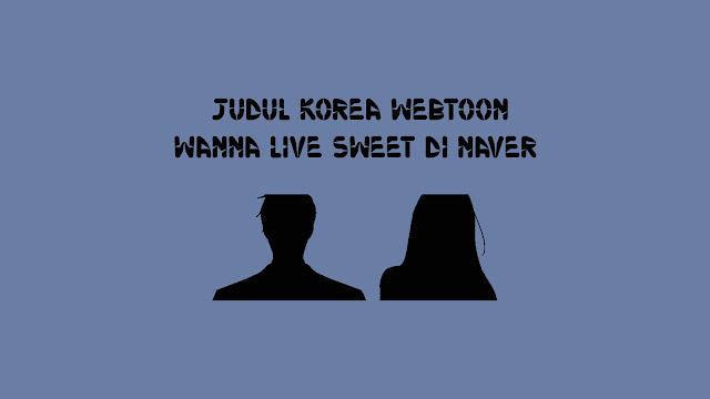 Judul Korea Webtoon Wanna Live Sweet di Naver