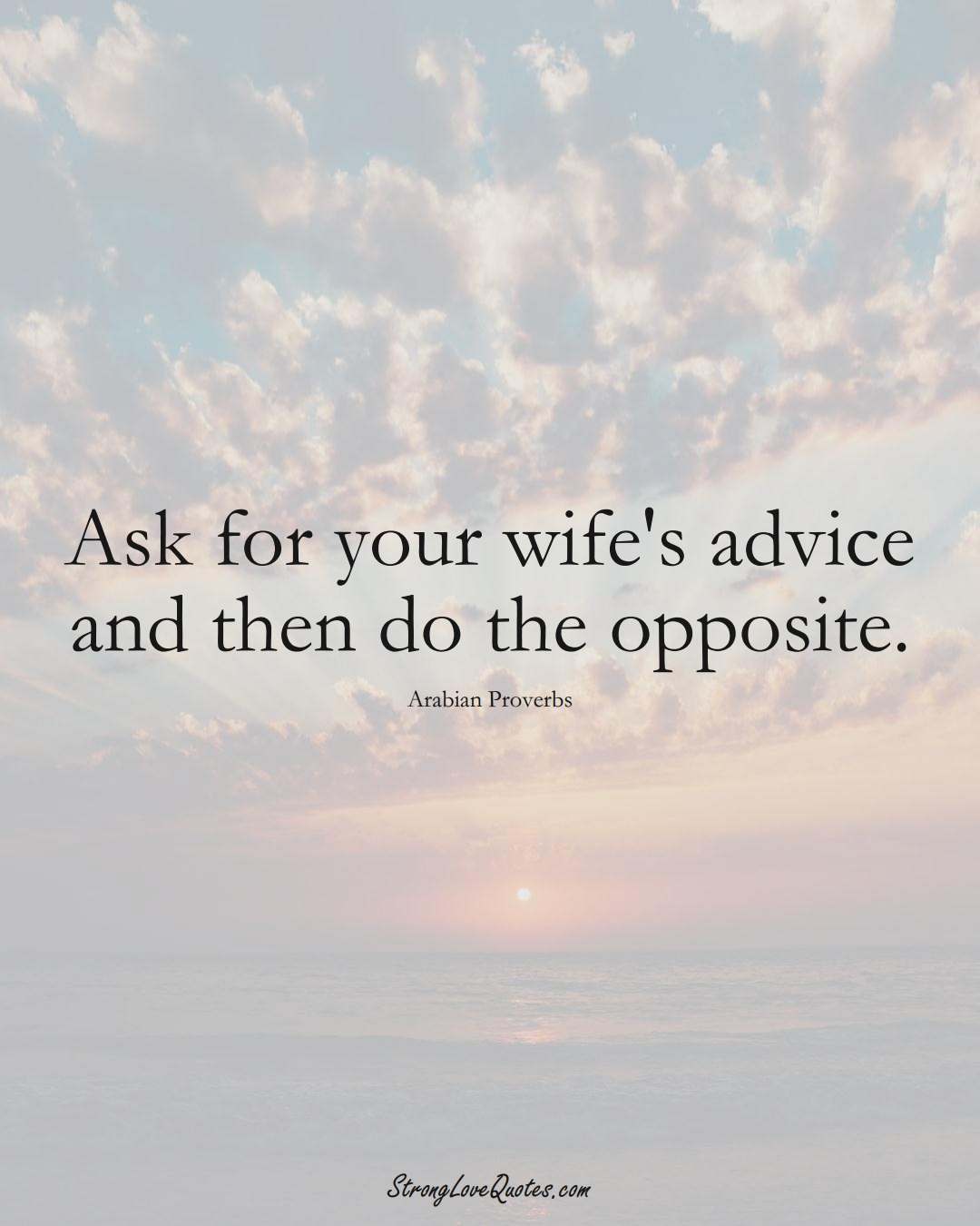 Ask for your wife's advice and then do the opposite. (Arabian Sayings);  #aVarietyofCulturesSayings